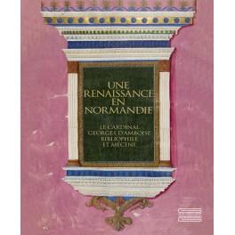 Une renaissance en Normandie Le Cardinal Georges d'Amboise, Bibliophile et Mécène